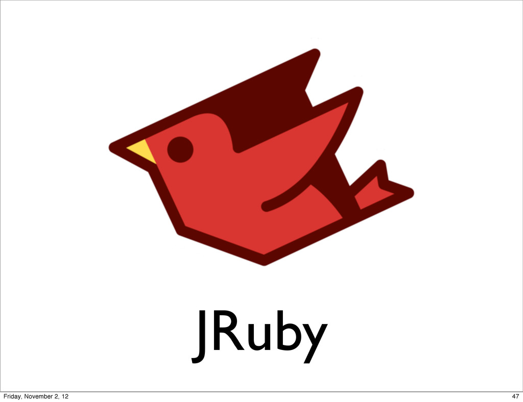 JRuby 47 Friday, November 2, 12