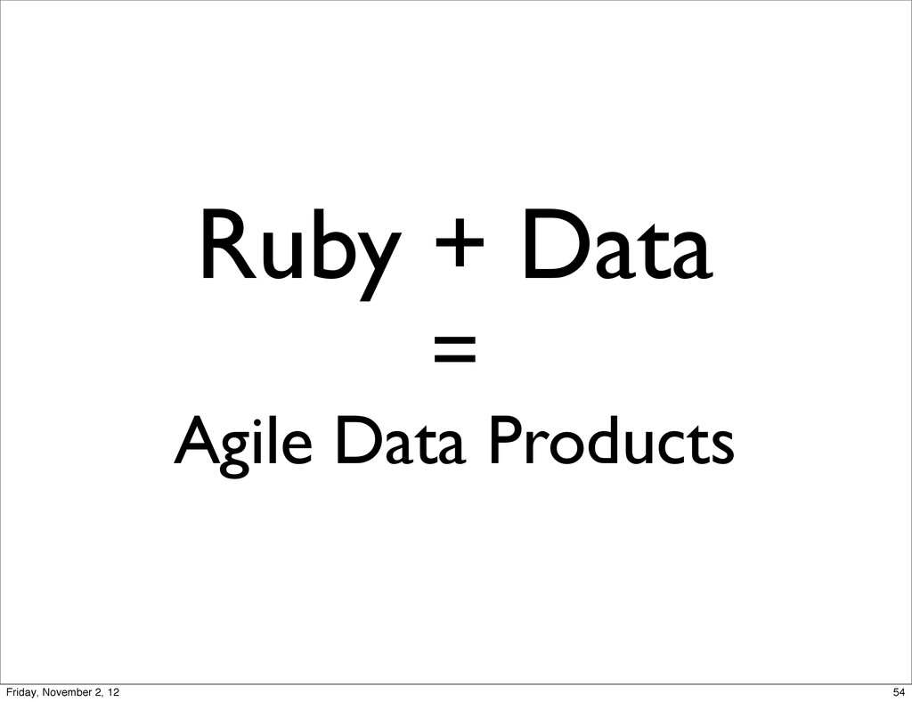 Ruby + Data = Agile Data Products 54 Friday, No...