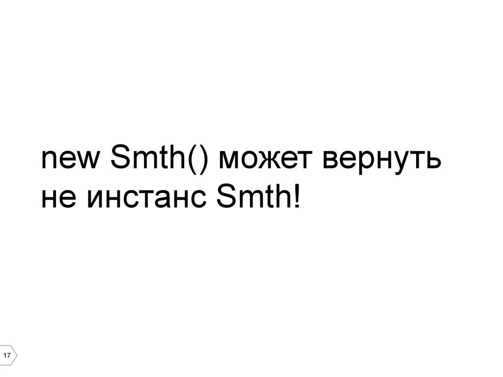 17 new Smth() может вернуть не инстанс Smth!