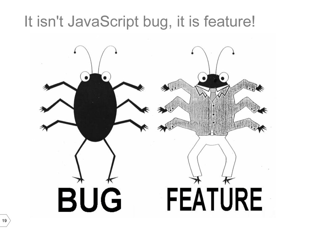 19 It isn't JavaScript bug, it is feature!
