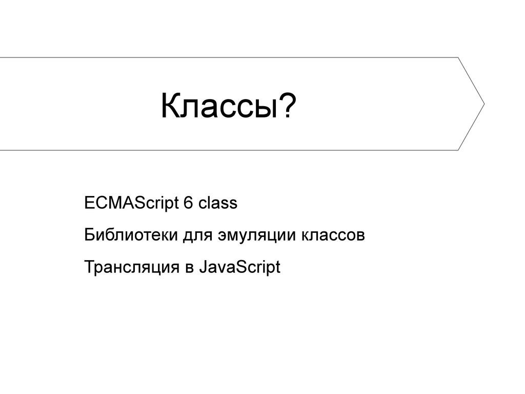 Классы? ECMAScript 6 class Библиотеки для эмуля...