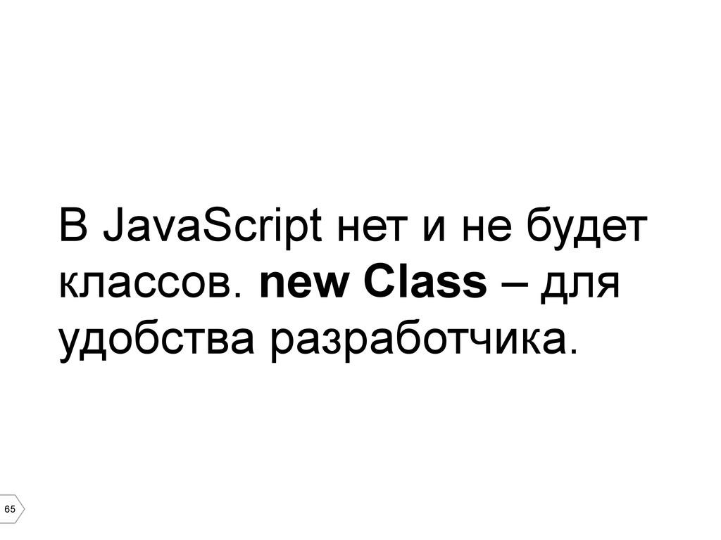 65 В JavaScript нет и не будет классов. new Cla...