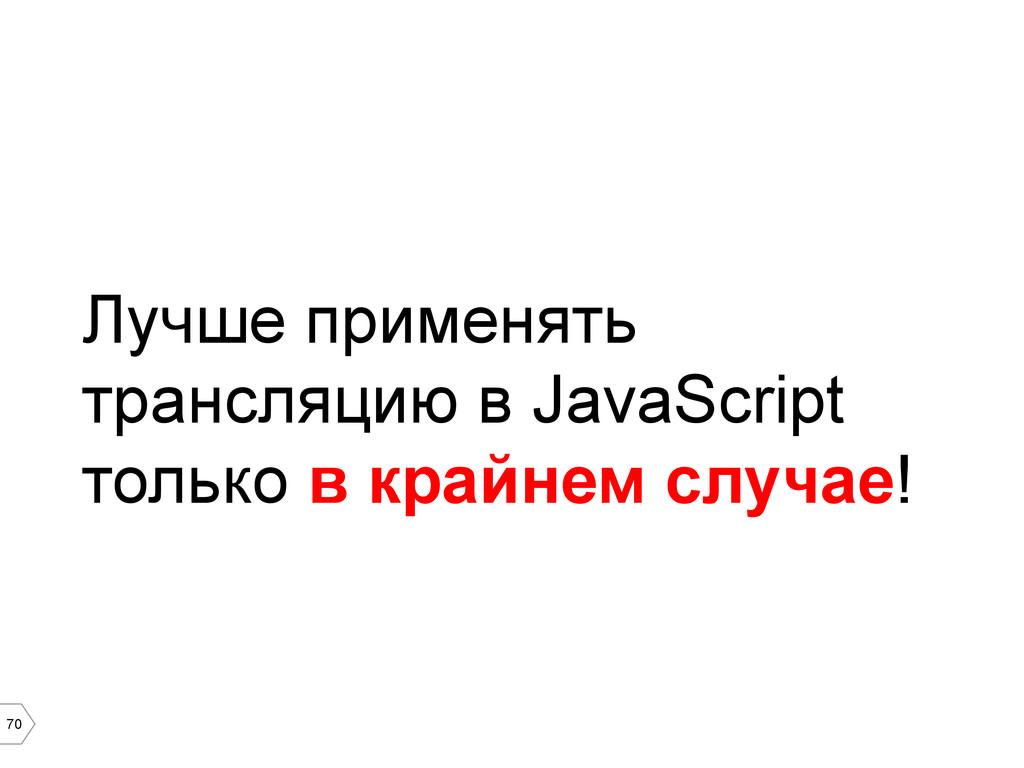 70 Лучше применять трансляцию в JavaScript толь...