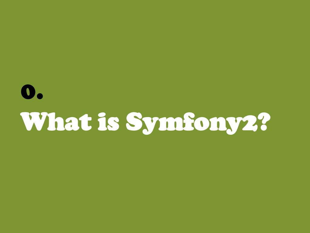 0. What is Symfony2?