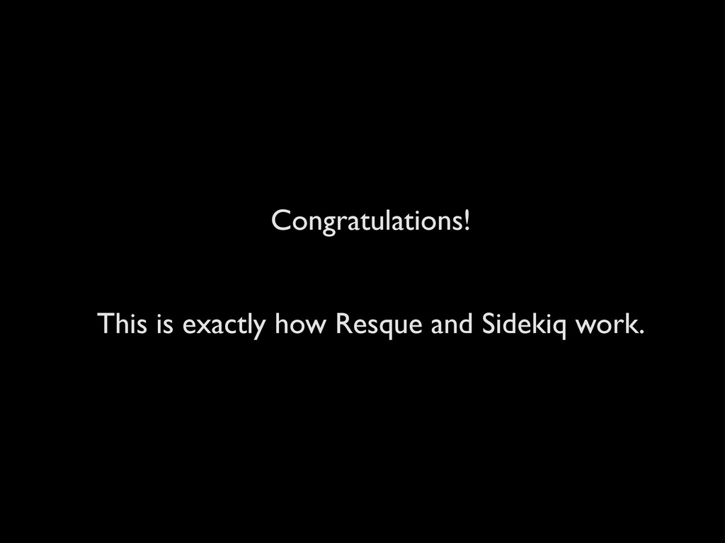 Congratulations! This is exactly how Resque and...