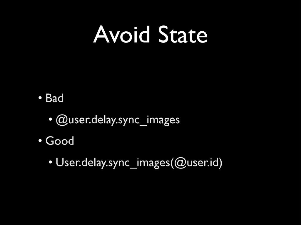 Avoid State • Bad • @user.delay.sync_images • G...