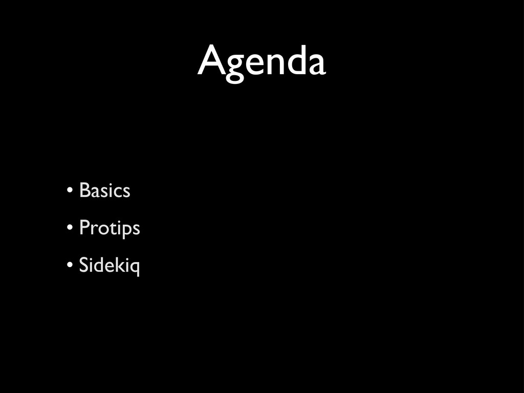Agenda • Basics • Protips • Sidekiq