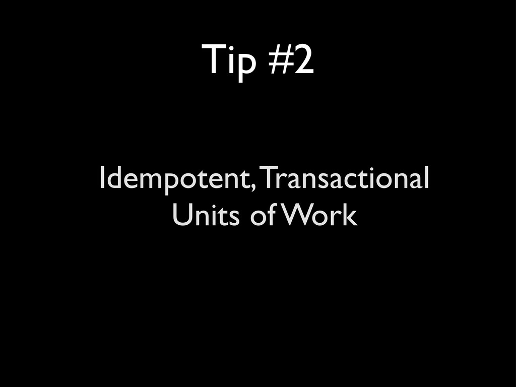 Tip #2 Idempotent, Transactional Units of Work