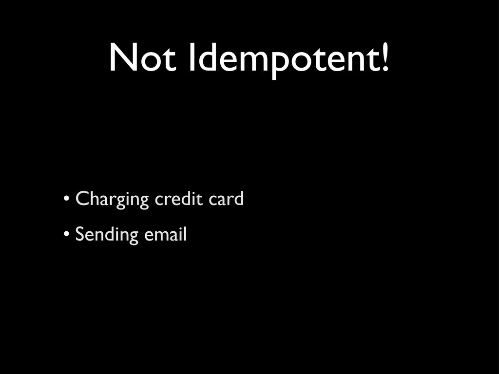 Not Idempotent! • Charging credit card • Sendin...
