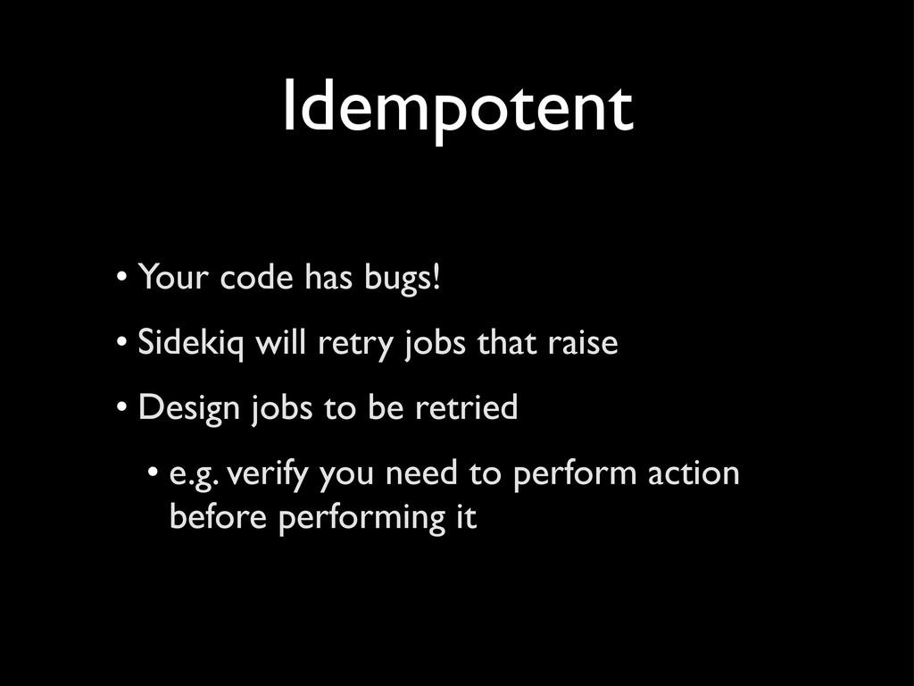 Idempotent • Your code has bugs! • Sidekiq will...