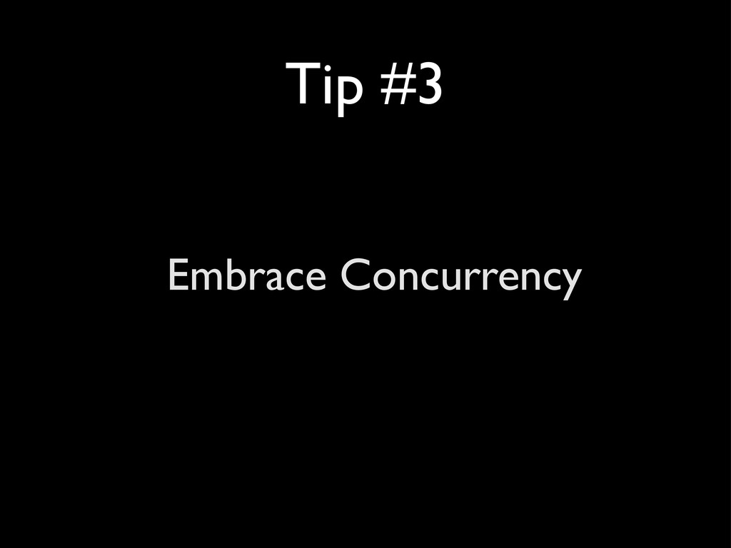 Tip #3 Embrace Concurrency