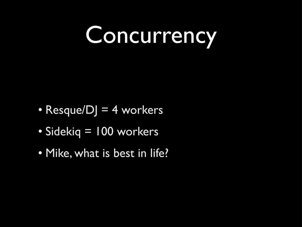 Concurrency • Resque/DJ = 4 workers • Sidekiq =...