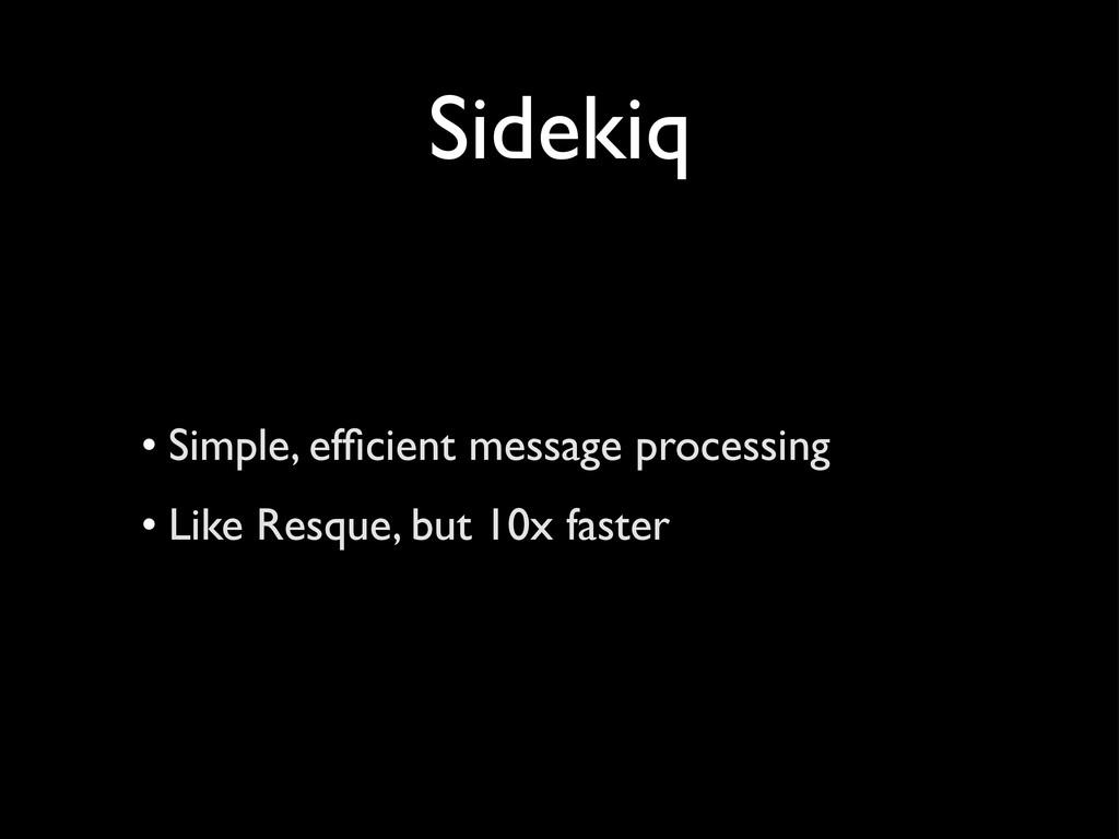 Sidekiq • Simple, efficient message processing •...