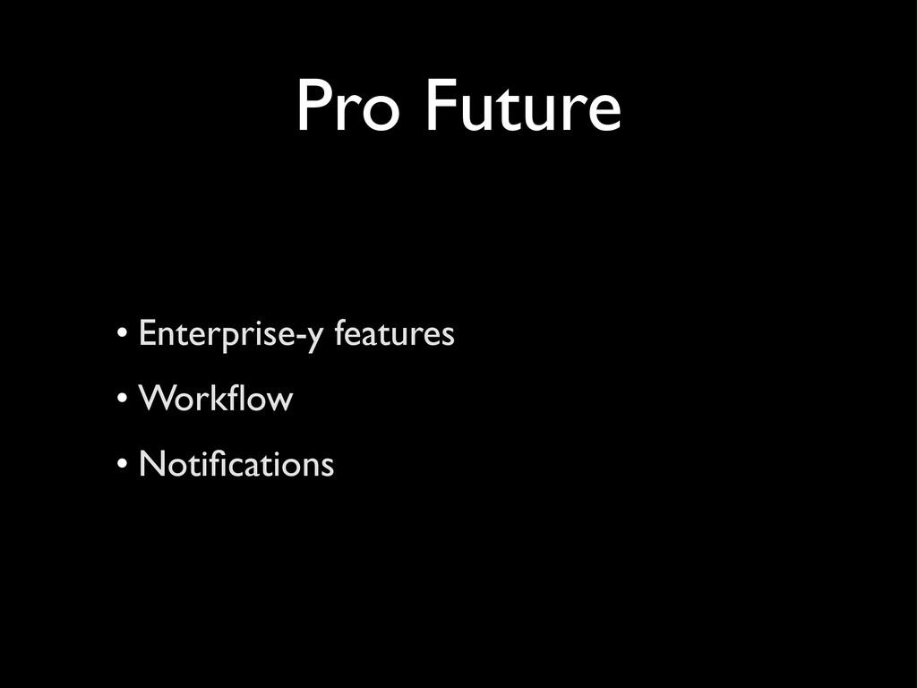 Pro Future • Enterprise-y features • Workflow • ...