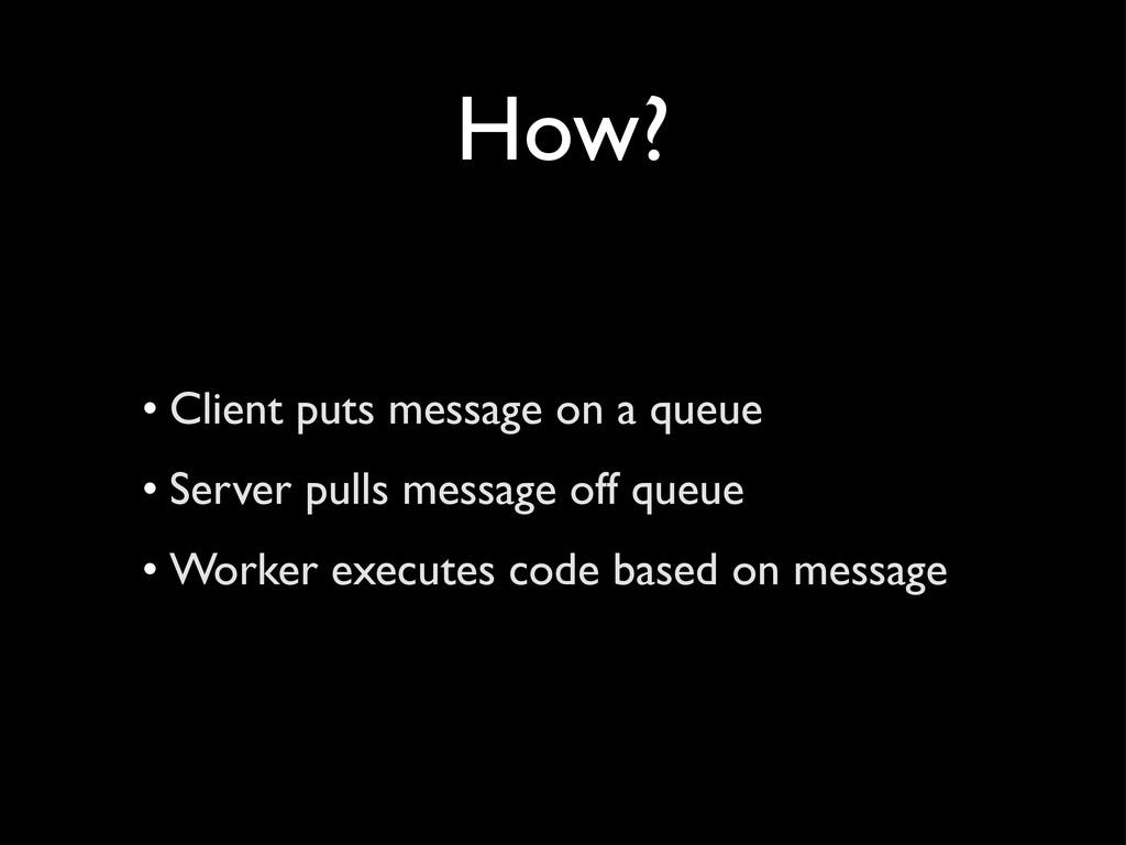 How? • Client puts message on a queue • Server ...