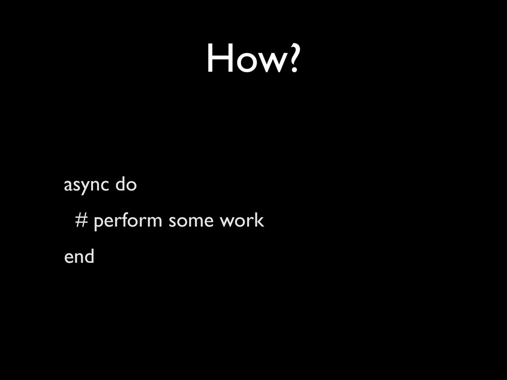 How? async do # perform some work end
