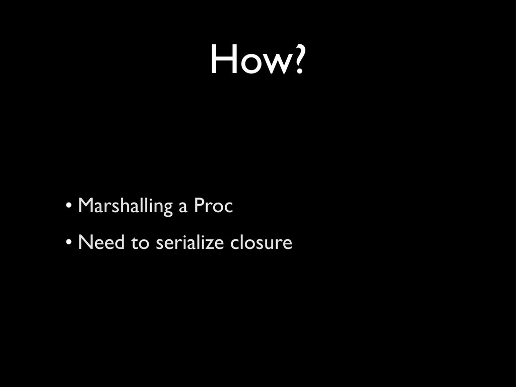 How? • Marshalling a Proc • Need to serialize c...