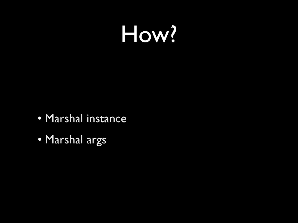 How? • Marshal instance • Marshal args