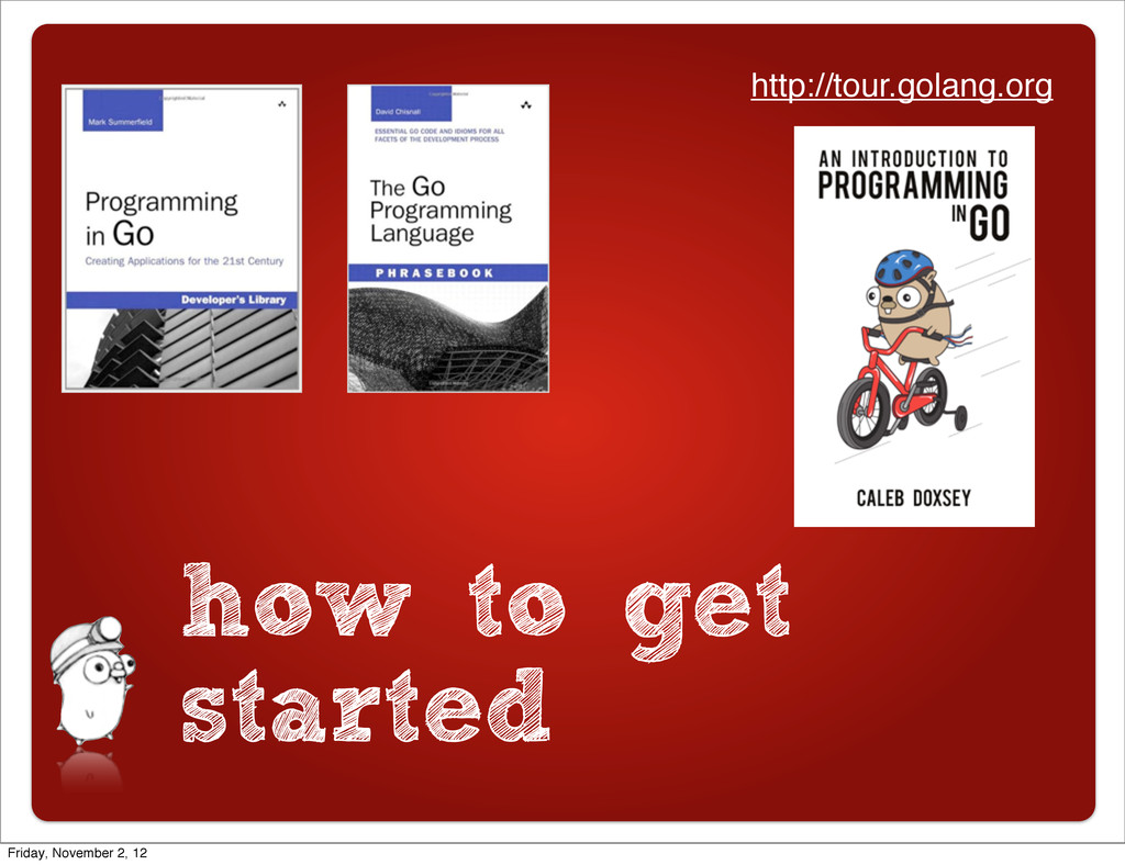 how to get started http://tour.golang.org Frida...