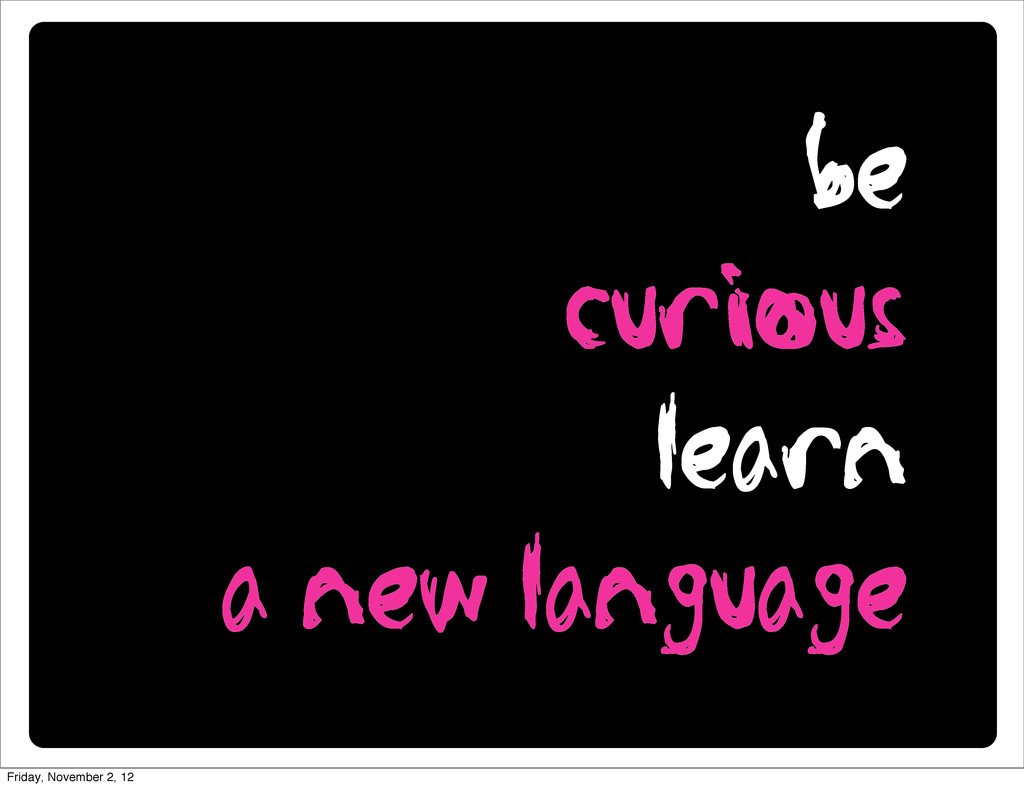 be curious learn a new language Friday, Novembe...