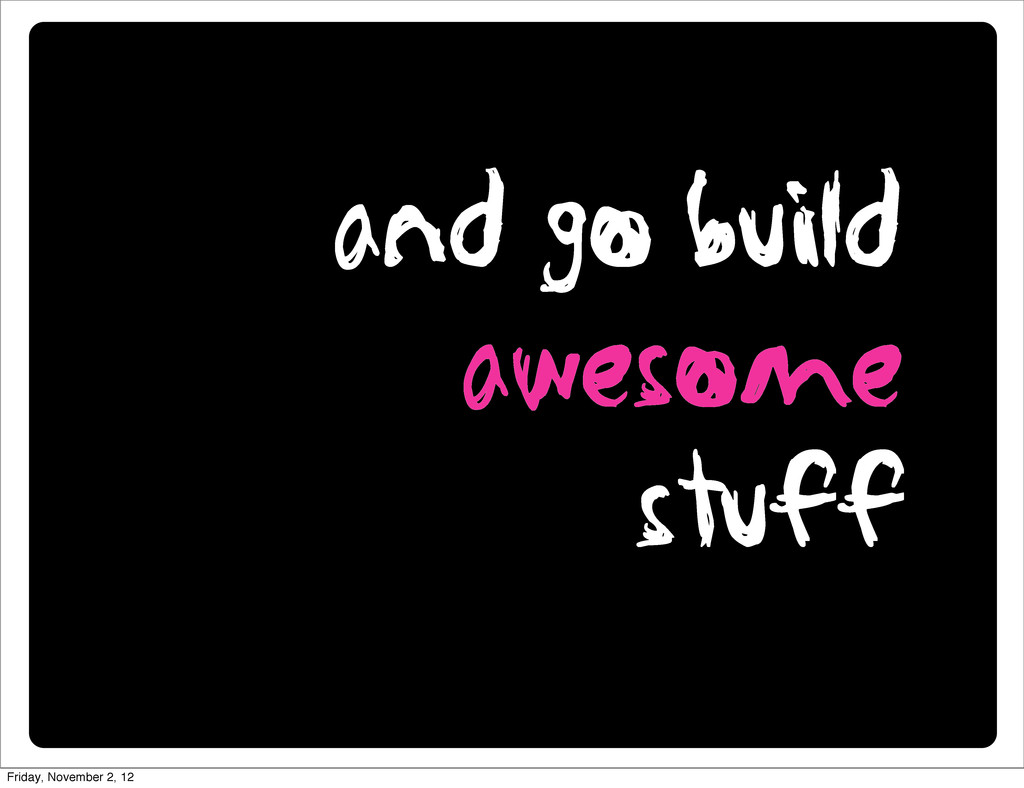 and go build awesome stuff Friday, November 2, ...