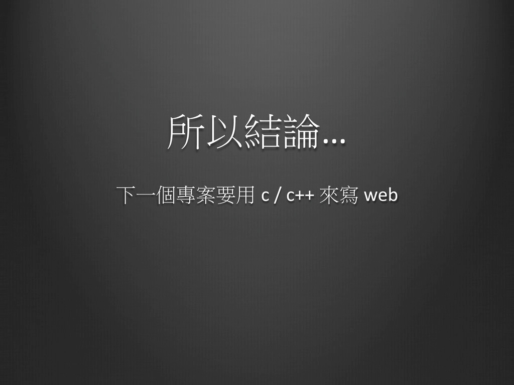 所以結論…   下一個專案要用 c / c++ 來寫 web...