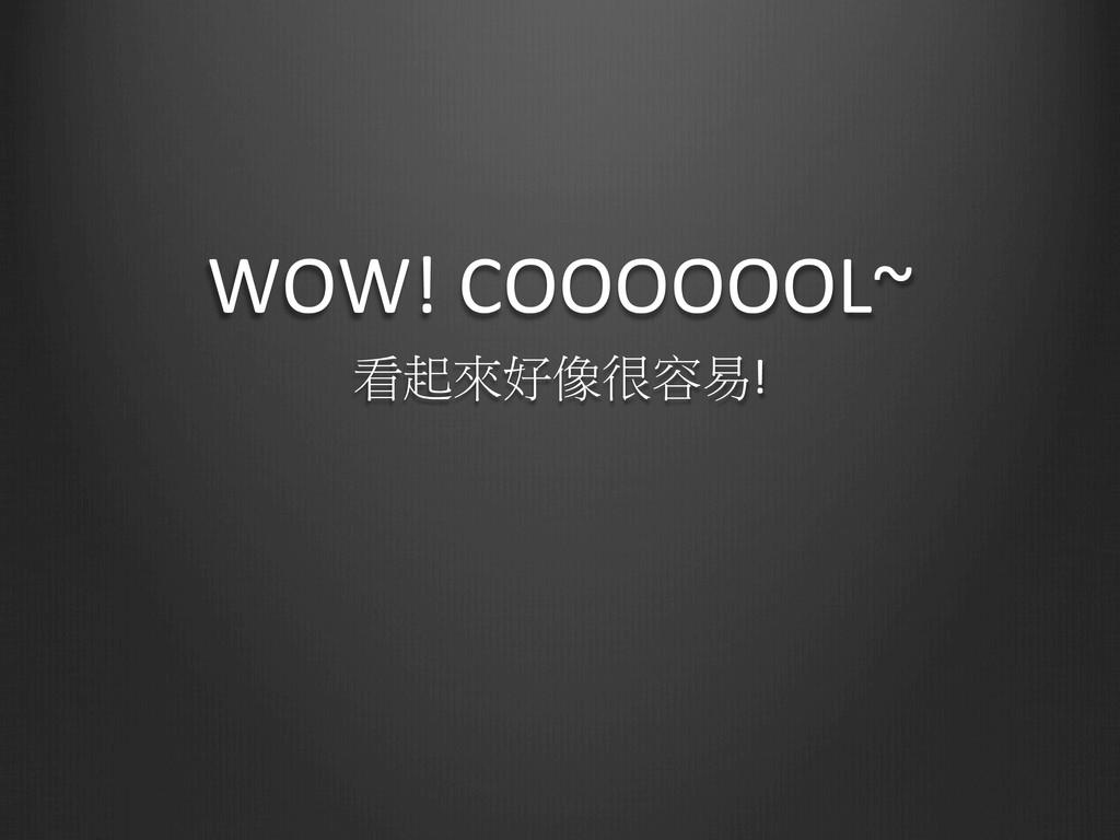 WOW! COOOOOOL~ 看起來好像很容易!