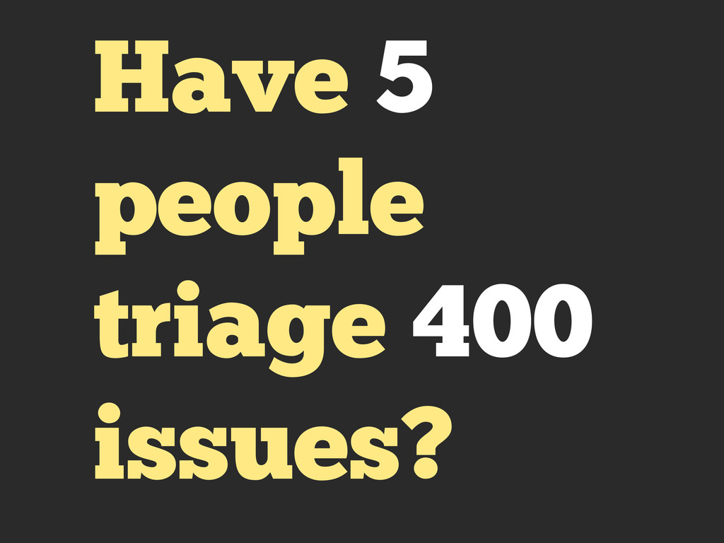 Have 5 people triage 400 issues?