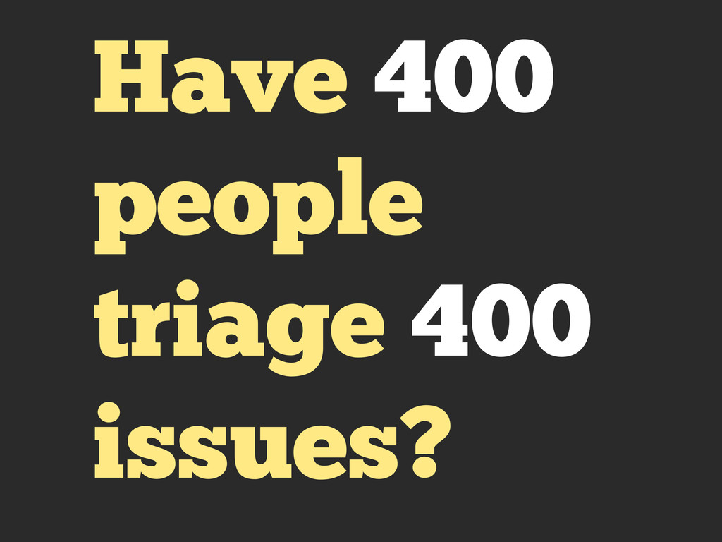 Have 400 people triage 400 issues?