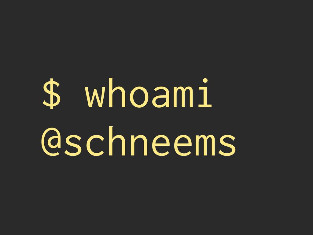 $ whoami @schneems