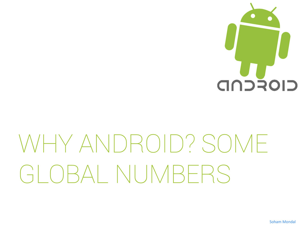 WHY ANDROID? SOME GLOBAL NUMBERS Soham Monda...