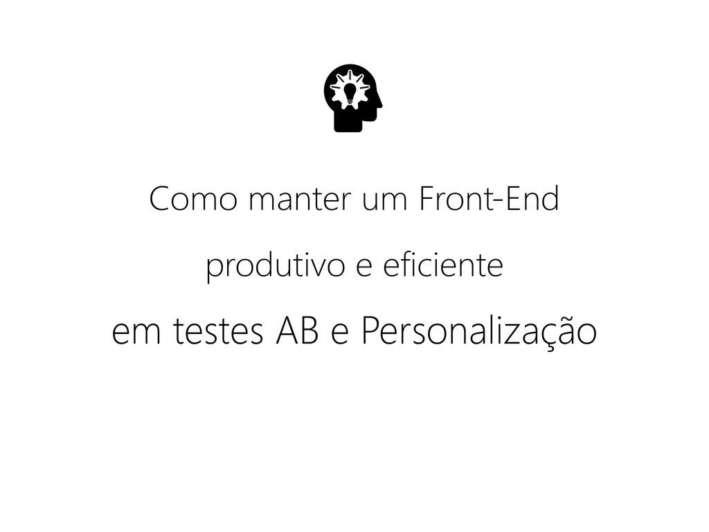 Como manter um Front-End em testes AB e Persona...