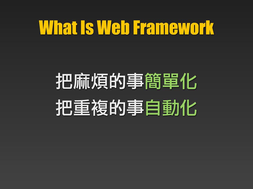 What Is Web Framework 把麻煩的事簡單化 把重複的事自動化