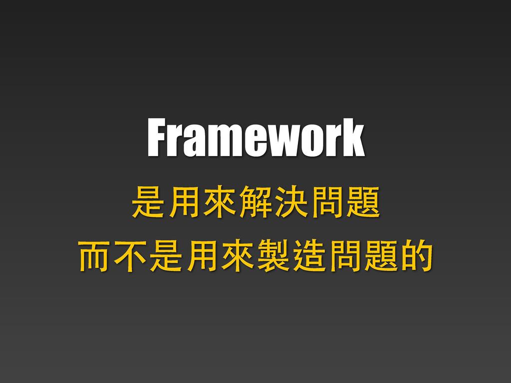 Framework 是⽤用來解決問題 ⽽而不是⽤用來製造問題的