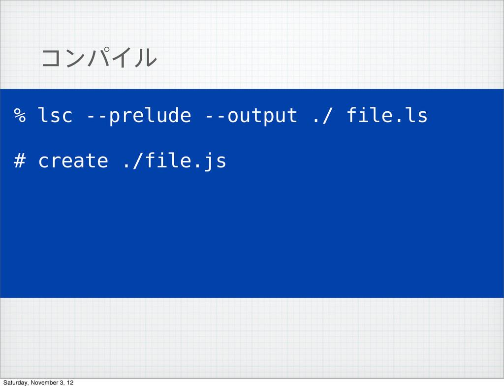 ίϯύΠϧ % lsc --prelude --output ./ file.ls # cre...