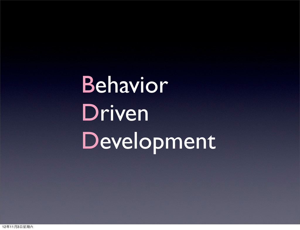 Behavior Driven Development 12年11月3⽇日星期六