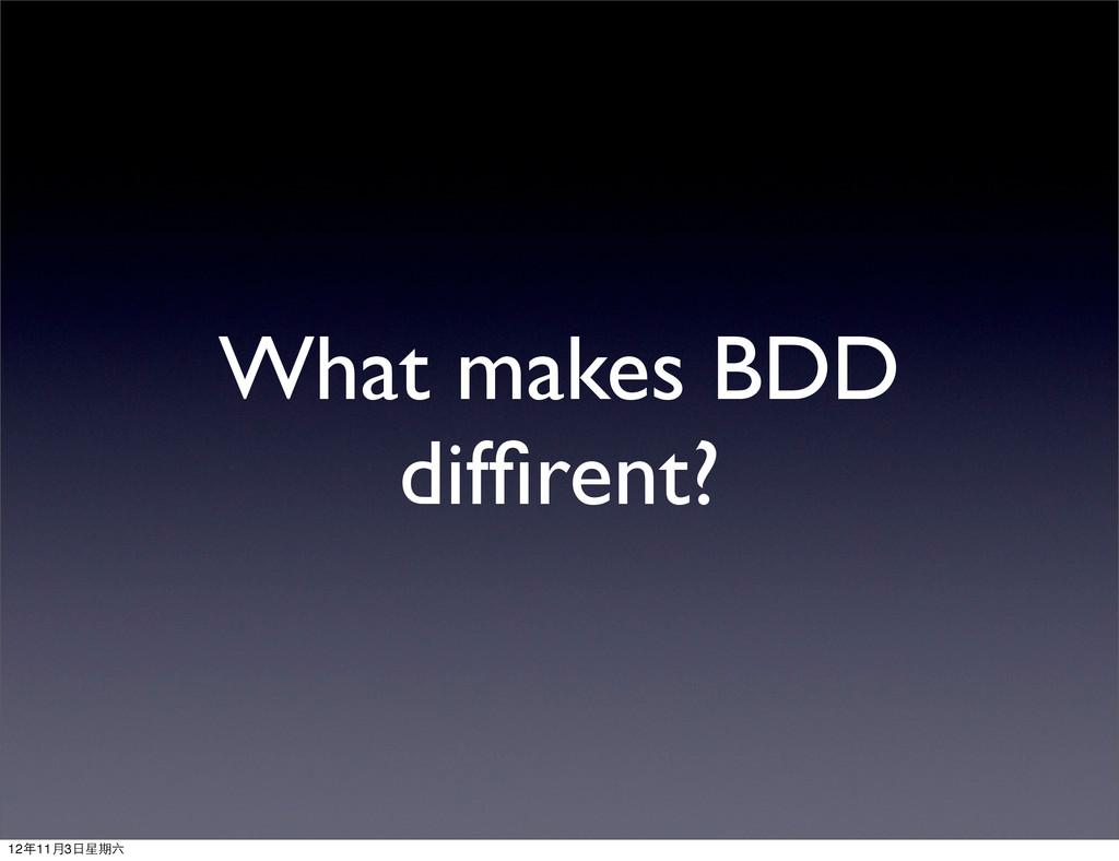 What makes BDD diffirent? 12年11月3⽇日星期六