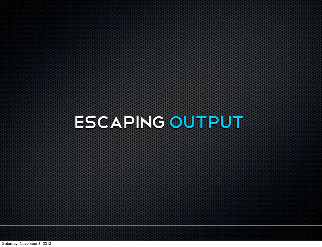 ESCAPING OUTPUT Saturday, November 3, 2012