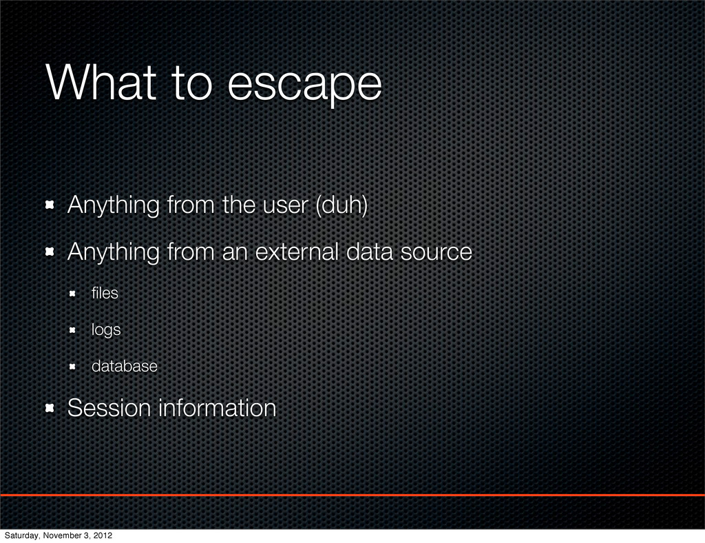 What to escape Anything from the user (duh) Any...