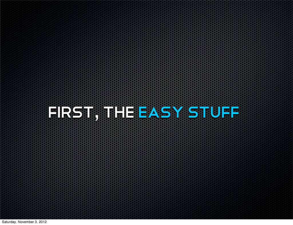 first, the easy stuff Saturday, November 3, 2012