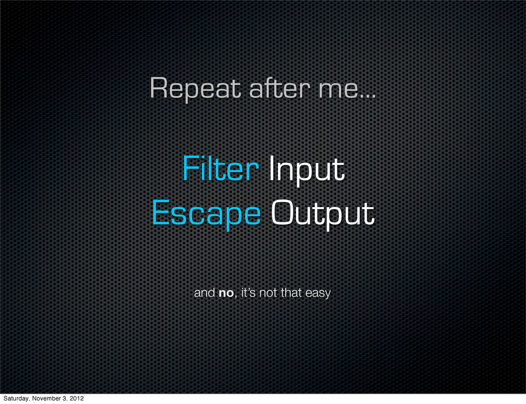Repeat after me... Filter Input Escape Output a...