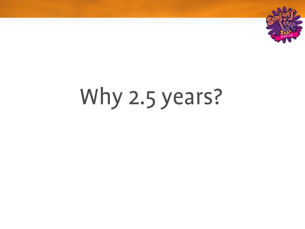 Why 2.5 years?