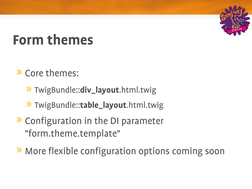 Form themes Core themes: TwigBundle::div_layout...