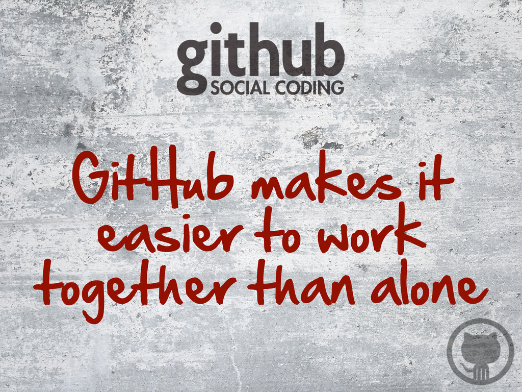 GitHub makes it  easier to work  together...