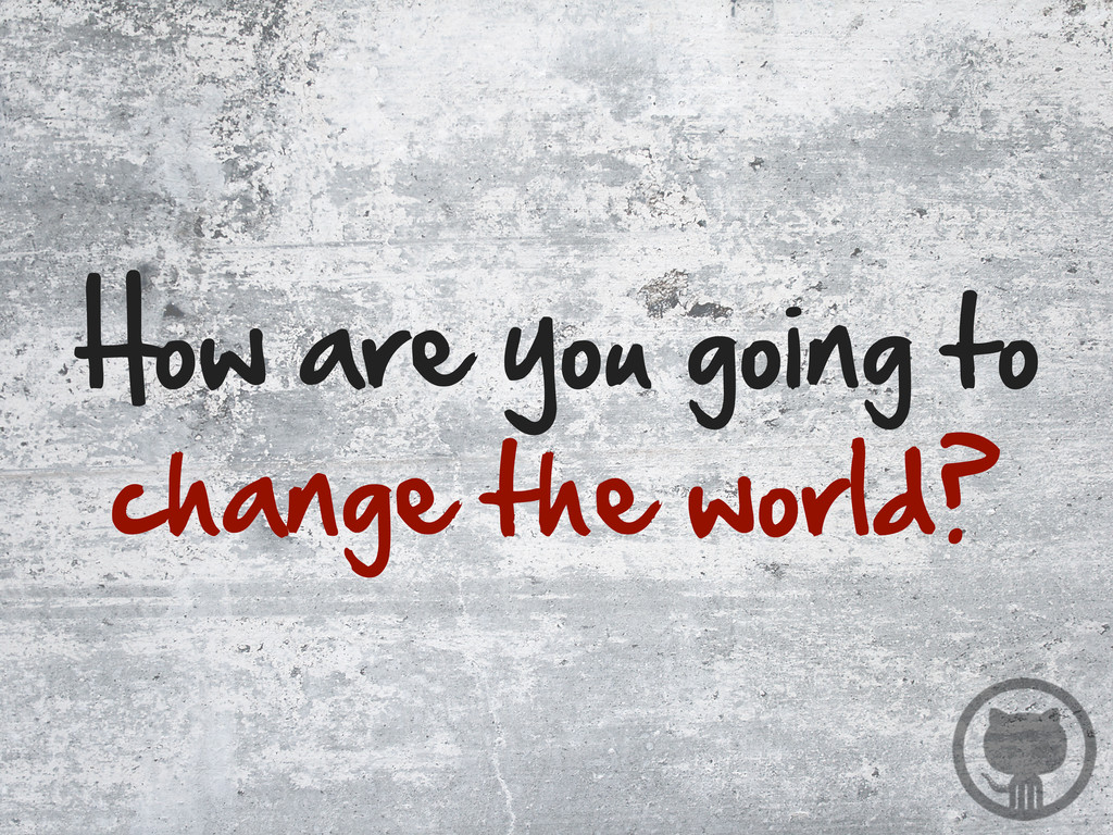 How are you going to change the world?