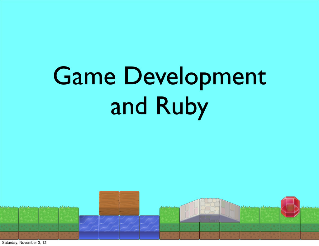 Game Development and Ruby Saturday, November 3,...