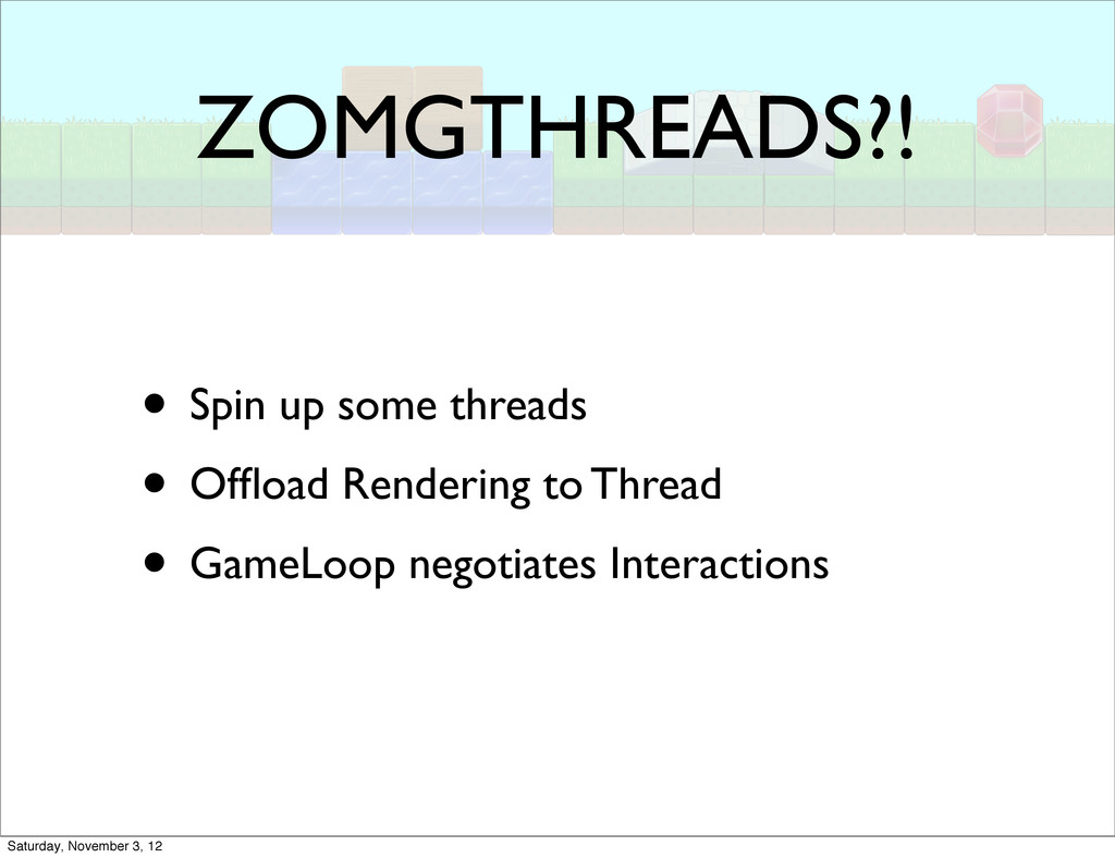 ZOMGTHREADS?! • Spin up some threads • Offload R...