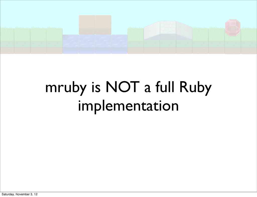 mruby is NOT a full Ruby implementation Saturda...