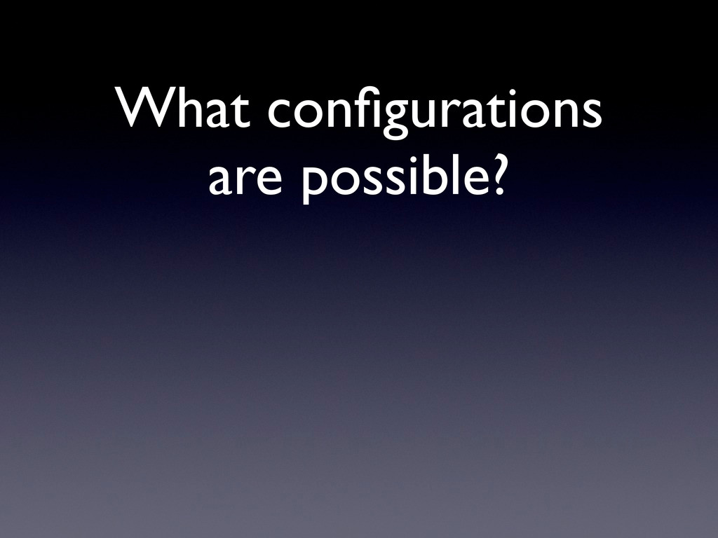 What configurations are possible?