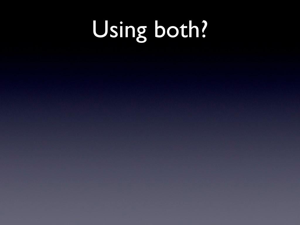 Using both?